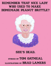 Remember that Nice Lady who Used to Make Homemade Peanut Brittle? She's Dead. - Tom Oatmeal, Brad Lamers, Mike Prochaska