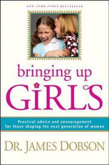 Bringing Up Girls: Practical Advice and Encouragement for Those Shaping the Next Generation of Women - James C. Dobson