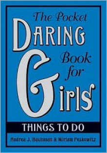 The Pocket Daring Book For Girls: Things To Do - Andrea J. Buchanan, Miriam B. Peskowitz