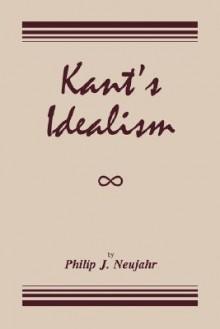 Kant's Idealism - Philip J. NEUJAHR