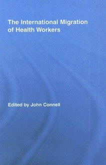 The International Migration of Health Workers: A Gobal Health System? - John Connell