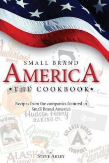 Small Brand America the Cookbook: Recipes from the Companies Featured in the Book Small Brand America - Steve Akley, Mark Hansen