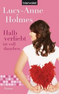Halb verliebt ist voll daneben: Roman (German Edition) - Lucy-Anne Holmes, Elfriede Peschel