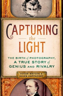 Capturing the Light: The Birth of Photography, a True Story of Genius and Rivalry - 'Helen Rappaport', 'Roger Watson'