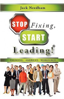 Stop Fixing, Start Leading! Engaging America's Workforce - Jack Needham