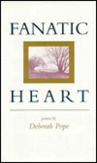 Fanatic Heart: Poems - Deborah Pope