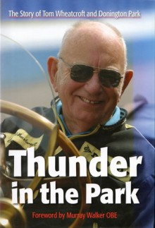 Thunder In The Park: The Story Of Tom Wheatcroft And Donington Park - Tom Wheatcroft