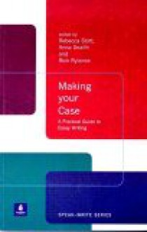 Making Your Case: A Practical Guide to Essay Writing - Rebecca Stott, Rick Rylance, Anna Snaith