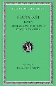 Lives 4: Alcibiades and Coriolanus/Lysander and Sulla - Plutarch, Beradotte Perrin, Bernadotte Perrin
