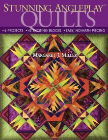 Stunning Angleplay Quilts: 6 Projects - 42 Exciting Blocks - Easy, No-Math Piecing - Margaret J. Miller