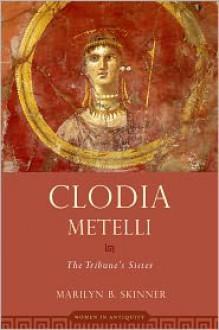 Clodia Metelli: The Tribune's Sister - Marilyn B. Skinner