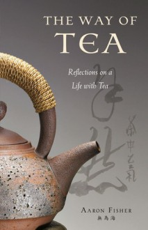 Way of Tea, The: Reflections on a Life with Tea - Aaron Fisher