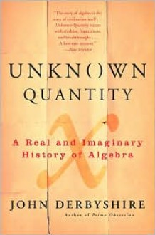 Unknown Quantity: A Real and Imaginary History of Algebra - John Derbyshire