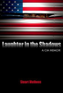 Laughter in the Shadows: A CIA Memoir - Stuart Methven