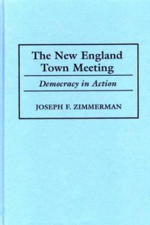 The New England Town Meeting: Democracy in Action - Joseph F. Zimmerman