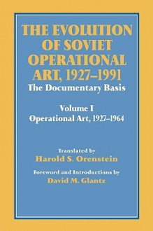 The Evolution of Soviet Operational Art, 1927-1991: The Documentary Basis: Volume 1: Operational Art 1927-1964 - Harold S. Orenstein