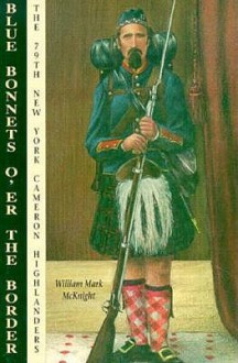 Blue Bonnets O'Er the Border: The 79th New York Cameron Highlanders - W. Mark McKnight