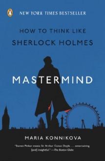 Mastermind: How to Think Like Sherlock Holmes - Maria Konnikova