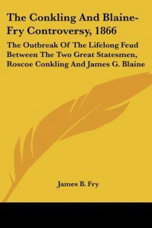 The Conkling and Blaine-Fry Controversy, 1866: The Outbreak of the Lifelong Feud Between the Two Great Statesmen, Roscoe Conkling and James G. Blaine - James B. Fry