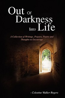 Out of Darkness Into Life: A Collection of Writings, Prayers, Poetry and Thoughts to Encourage - Celestine Walker Rogers