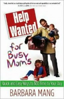 Help Wanted for Busy Moms: Quick and Easy Ways to Add Time to Your Day - Barbara Mang