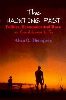 The Haunting Past: Politics, Economics And Race In Caribbean Life - Alvin O. Thompson