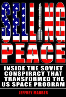 Selling Peace: Inside the Soviet Conspiracy that Transformed the U.S. Space Program - Jeffrey Manber
