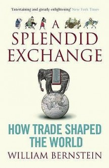 A Splendid Exchange: How Trade Shaped The World - William J. Bernstein