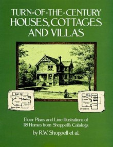 Turn-of-the-Century Houses, Cottages and Villas: Floor Plans and Line Illustrations for 118 Homes from Shoppell's Catalogs - R.W. Shoppell