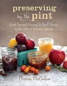 Preserving by the Pint Quick Seasonal Canning for Small Spaces - Marisa McClellan