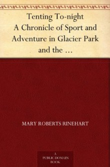 Tenting To-night A Chronicle of Sport and Adventure in Glacier Park and the Cascade Mountains - Mary Roberts Rinehart