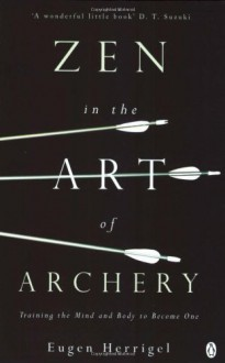Zen in the Art of Archery: Training the Mind and Body to Become One - Eugen Herrigel