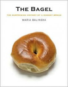 The Bagel: The Surprising History of a Modest Bread - Maria Balinska
