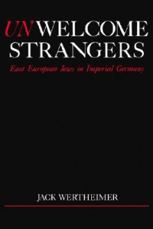 Unwelcome strangers: East European Jews in imperial Germany - Jack Wertheimer