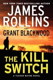 The Kill Switch: A Tucker Wayne Novel (Sigma Force Novels) - 'James Rollins', 'Grant Blackwood'