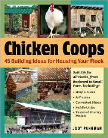 Chicken Coops: 45 Building Ideas for Housing Your Flock - Judy Pangman