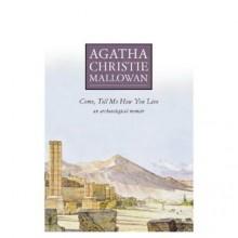 Come, Tell Me How You Live - Agatha Christie Mallowan