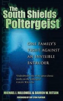 The South Shields Poltergeist: One Family's Fight Against An Invisible Intruder - Michael J. Hallowell, Darren W. Ritson
