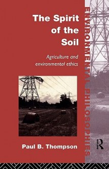 The Spirit of the Soil: Agriculture and Environmental Ethics - Paul B. Thompson, B. Thompson Paul