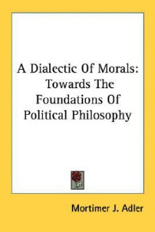 A Dialectic of Morals: Towards the Foundations of Political Philosophy - Mortimer J. Adler