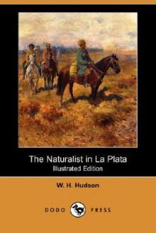 The Naturalist in La Plata (Illustrated Edition) (Dodo Press) - William Henry Hudson