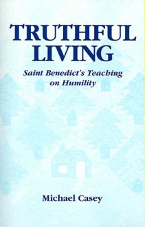 Truthful Living: Saint Benedict's Teaching on Humility - Michael Casey