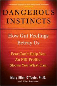 Dangerous Instincts: How Gut Feelings Betray Us - Mary Ellen O'Toole, Alisa Bowman