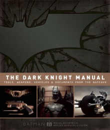 The Dark Knight Manual: Tools, Weapons, Vehicles and Documents from the Batcave - Brandon T. Snider