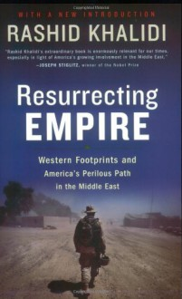 Resurrecting Empire: Western Footprints and America's Perilous Path in the Middle East - Rashid Khalidi
