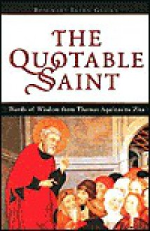 The Quotable Saint: Words of Wisdom from Thomas Aquinas to Vincent de Paul - Rosemary Ellen Guiley