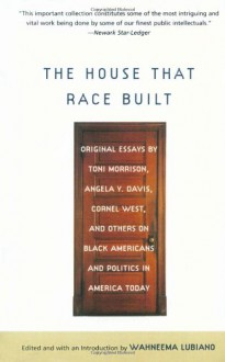 The House That Race Built: Original Essays by Toni Morrison, Angela Y. Davis, Cornel West, and Others on Black Americans and Politics in America Today - Wahneema Lubiano, Cornel West, Angela Y. Davis
