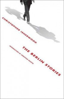 The Berlin Stories: The Last of Mr. Norris & Goodbye to Berlin - Christopher Isherwood