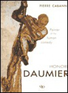 Daumier: Painter of the Human Comedy - Pierre Cabanne