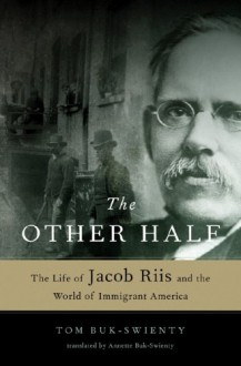 The Other Half: The Life of Jacob Riis and the World of Immigrant America - Tom Buk-Swienty